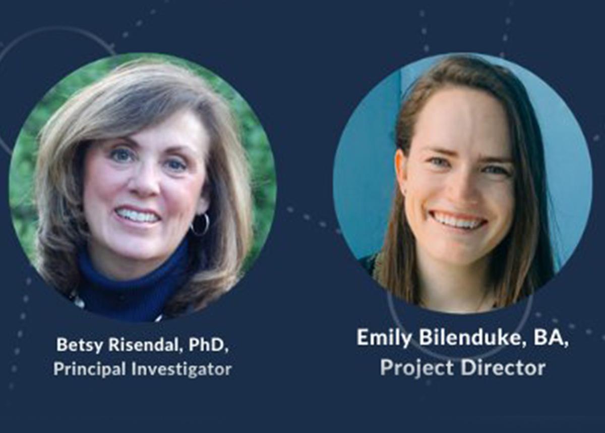 Headshots of Betsy Risendal, PhD, Principal Investigator, and Emily Bilenduke, BA, Project Director